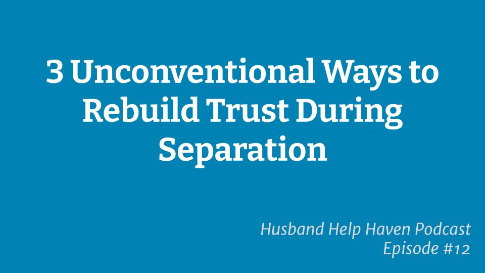 3 Unconventional Ways To Rebuild Trust During Separation