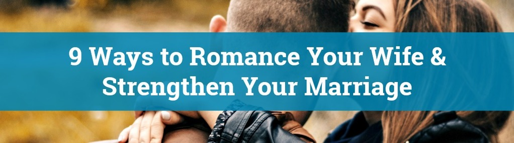 9 ways to romance your wife strengthen your marriage