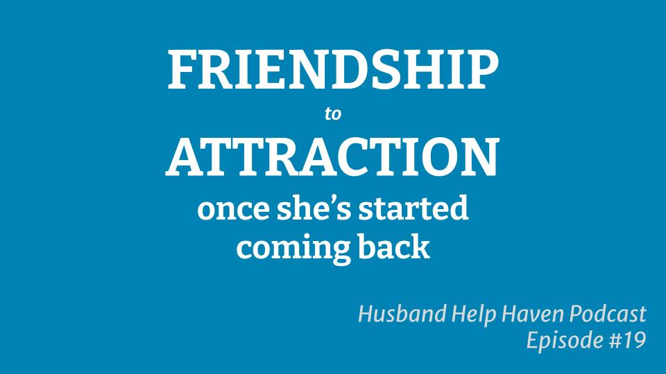 Friendship To Attraction Once She's Started Coming Back