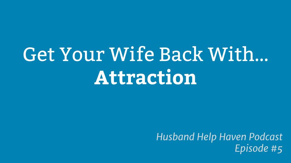 Get Your Wife Back With Attraction