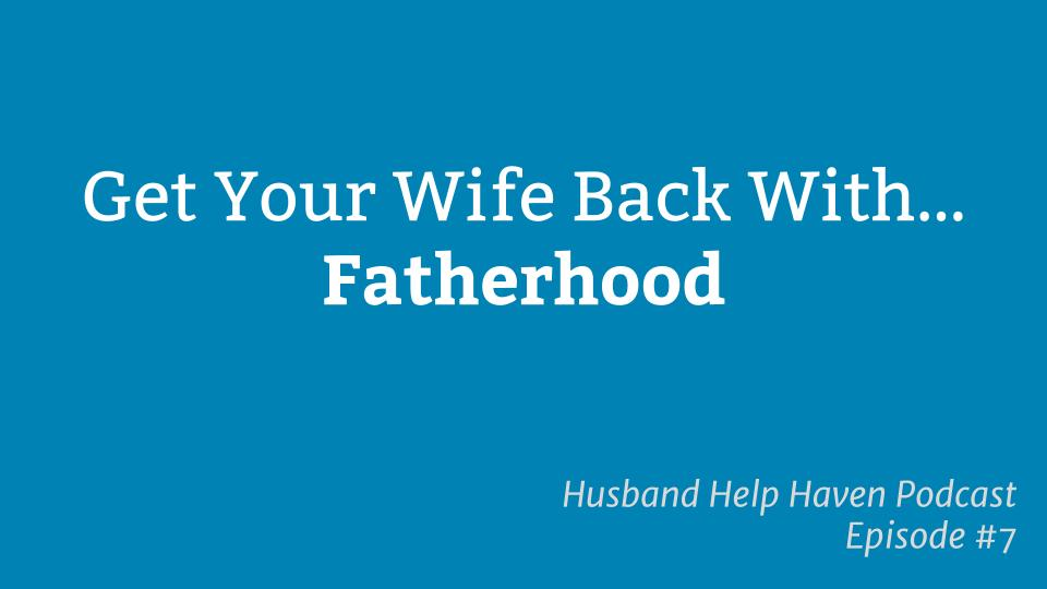 Get Your Wife Back With Fatherhood