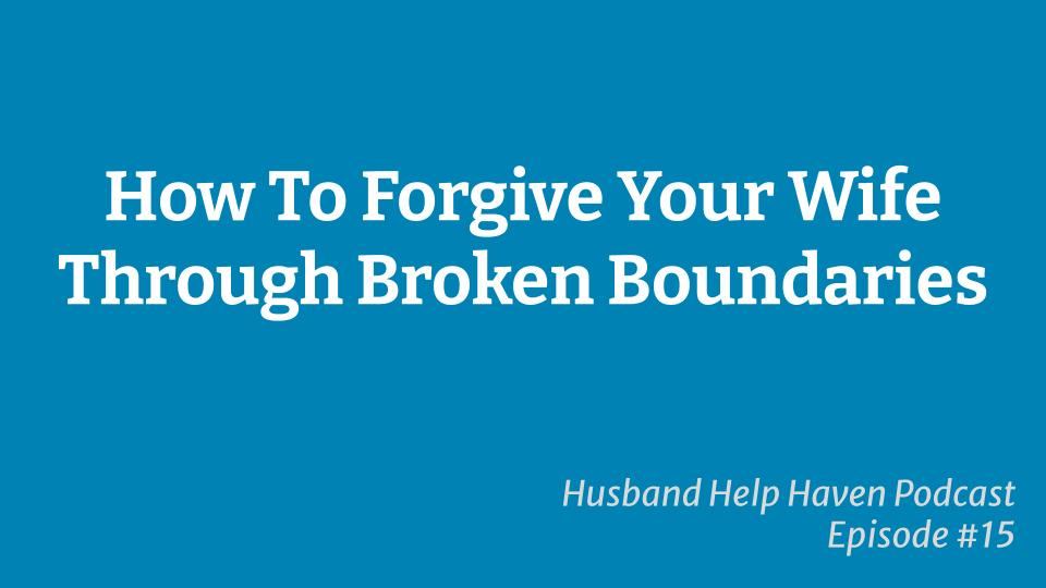 How To Forgive Your Wife Through Broken Boundaries