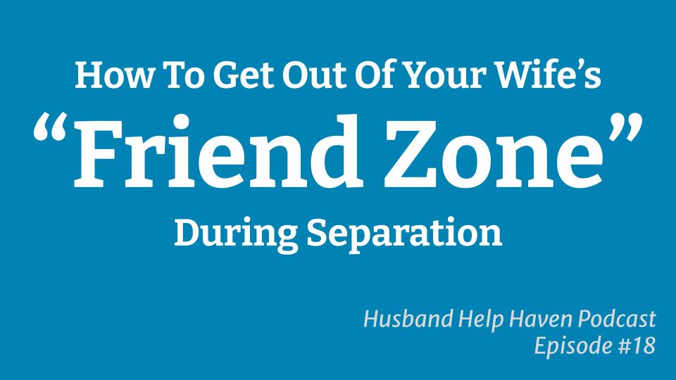 How To Get Out Of Your Wife's Friend Zone During Separation