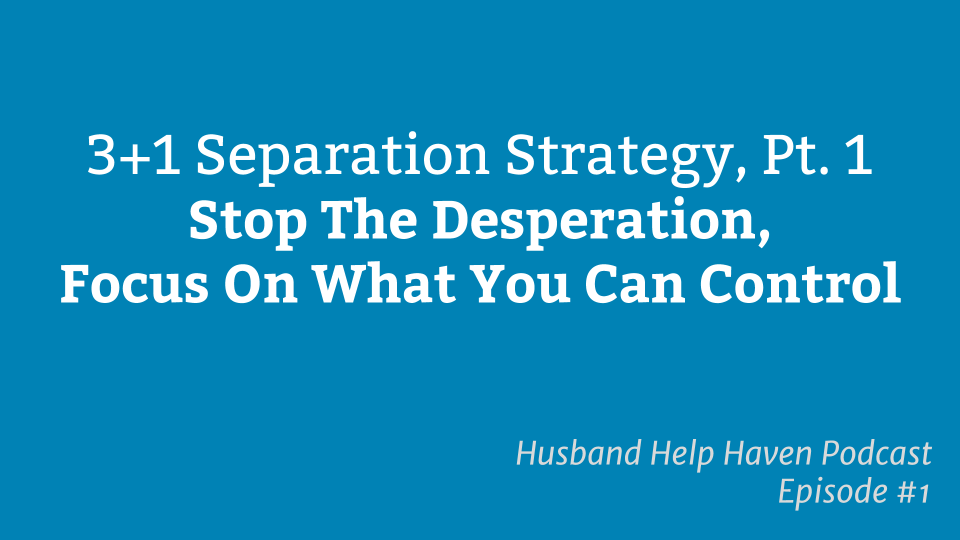 Separation Strategy Part 1 - Stop The Desperation, Focus On What You Can Control